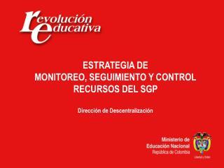 ESTRATEGIA DE MONITOREO, SEGUIMIENTO Y CONTROL RECURSOS DEL SGP  Dirección de Descentralización