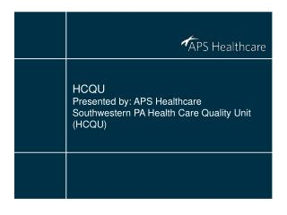 HCQU Presented by: APS Healthcare Southwestern PA Health Care Quality Unit (HCQU)