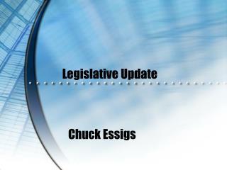 Legislative Update  Chuck Essigs