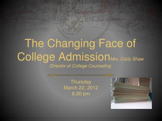 The Changing Face of College Admission Mrs. Cicily Shaw Director of College Counseling
