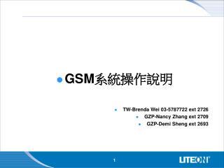 GSM 系統操作說明 TW-Brenda Wei 03-5787722 ext 2726 GZP-Nancy Zhang ext 2709 GZP-Demi Sheng ext 2693