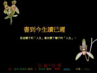 公 益 ‧ 分 享 圖   : 葛林 ‧ 陶蕃怡  提供 文  : 林惠珠 提供 PPS :  giftop       音樂   :   天空 :