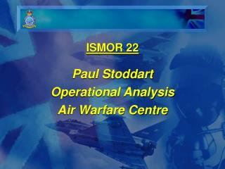 ISMOR 22 Paul Stoddart Operational Analysis Air Warfare Centre