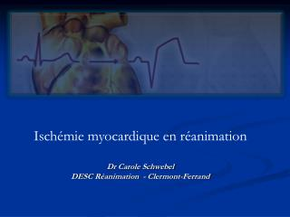 Isch�mie myocardique en r�animation Dr Carole Schwebel DESC R�animation  - Clermont-Ferrand