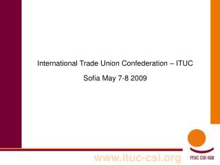 International Trade Union Confederation – ITUC Sofia May 7-8 2009