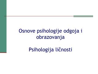 Osnove psihologije odgoja i obrazovanja  Psihologija ličnosti
