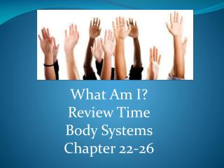 What Am I? Review Time Body Systems Chapter 22-26