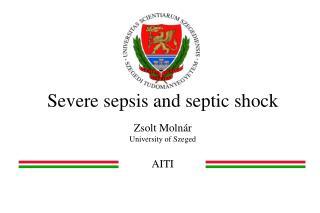 Severe sepsis and septic shock Zsolt  Molnár University of Szeged AITI