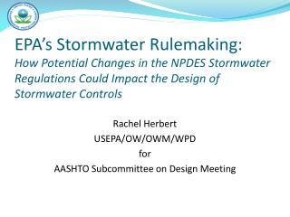 Rachel Herbert USEPA/OW/OWM/WPD for AASHTO Subcommittee on Design Meeting