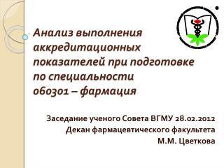 Заседание ученого Совета ВГМУ 28.02.2012 Декан фармацевтического факультета  М.М. Цветкова