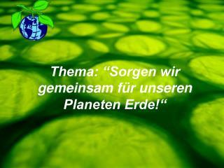 """Thema: """"Sorgen wir gemeinsam für unseren Planeten Erde!"""""""