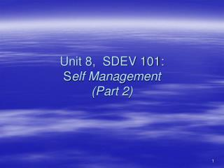 Unit 8,  SDEV 101:  S elf Management (Part 2)