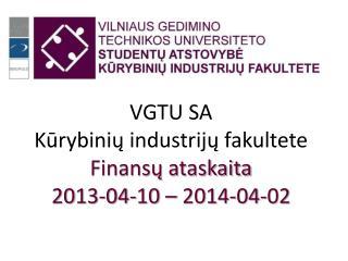 VGTU SA  K ūrybinių industrijų fakultete Finansų ataskaita 201 3 - 04 - 10  – 201 4 -0 4 - 02
