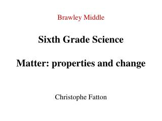Brawley Middle Sixth Grade Science Matter: properties and change Christophe Fatton