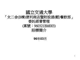 國立交通大學 「女二舍 (B 棟 ) 便利商店暨附設速 ( 輕 ) 餐飲部」 委託經營管理 ( 案號: 960321BM003) 招標簡介
