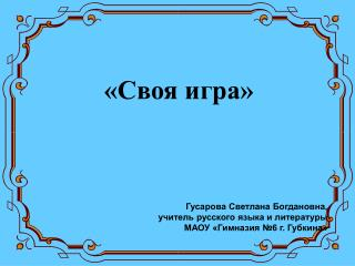 «Своя игра» Гусарова Светлана Богдановна, учитель русского языка и литературы