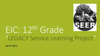 EIC: 12 th  Grade � LEGACY Service Learning Project �