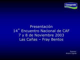 Presentación  14 ˚  Encuentro Nacional de CAF 7 y 8 de Noviembre 2003 Las Cañas – Fray Bentos