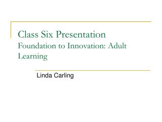 Class Six Presentation Foundation to Innovation: Adult Learning