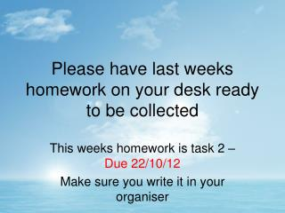 Please have last weeks homework on your desk ready to be collected