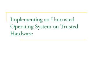 Implementing an Untrusted Operating System on Trusted Hardware