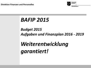 BAFIP 2015 Budget 2015 Aufgaben und Finanzplan 2016 - 2019 Weiterentwicklung garantiert!