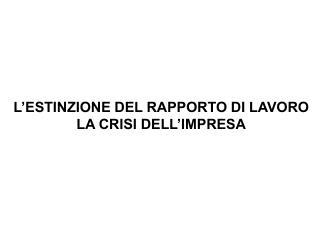 L'ESTINZIONE DEL RAPPORTO DI LAVORO LA CRISI DELL'IMPRESA