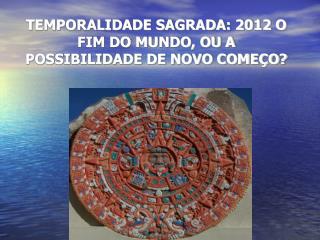 TEMPORALIDADE SAGRADA: 2012 O FIM DO MUNDO, OU A POSSIBILIDADE DE NOVO COME O
