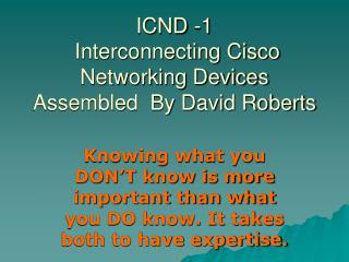 ICND -1  Interconnecting Cisco Networking Devices Assembled  By David Roberts