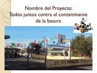 Nombre del Proyecto:  Todos juntos contra el contaminante de la basura