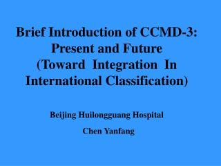 Brief Introduction of CCMD-3: Present and Future  Toward  Integration  In International Classification   Beijing Huilong