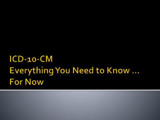 ICD-10-CM  Everything You Need to Know �  For Now