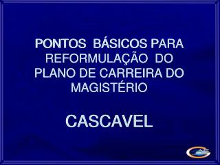 PONTOS  B SICOS PARA  REFORMULA  O  DO  PLANO DE CARREIRA DO   MAGIST RIO   CASCAVEL