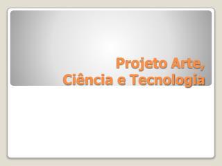 Projeto  Arte,  Ciência e Tecnologia