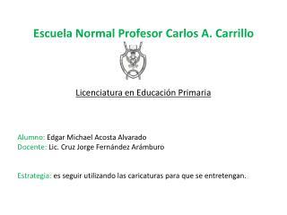 Escuela Normal Profesor Carlos A. Carrillo Licenciatura en Educación Primaria