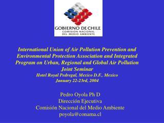 Pedro Oyola Ph D Dirección Ejecutiva Comisión Nacional del Medio Ambiente poyola@conama.cl