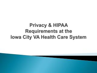 Privacy & HIPAA  Requirements at the  Iowa City VA Health Care System