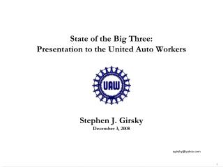 State of the Big Three: Presentation to the United Auto Workers Stephen J. Girsky December 3, 2008
