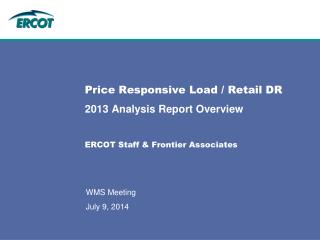 Price Responsive Load / Retail DR  2013 Analysis Report Overview ERCOT Staff & Frontier Associates