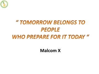 """ TOMORROW BELONGS TO PEOPLE WHO PREPARE FOR IT TODAY "" Malcom  X"