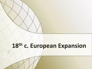 18 th  c. European Expansion