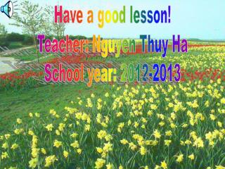 Have a good lesson! Teacher: Nguyen Thuy Ha School year: 2012-2013
