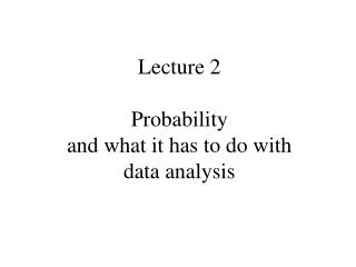 Lecture 2 Probability and what it has to do with data analysis
