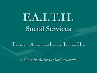 F.A.I.T.H. Social Services F oundation for  A ppropriate and  I mmediate  T emporary  H elp