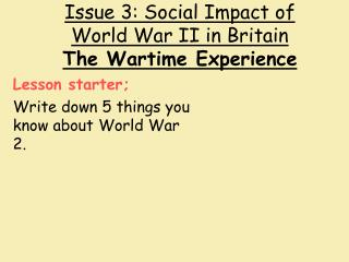 Issue 3: Social Impact of World War II in Britain The Wartime Experience