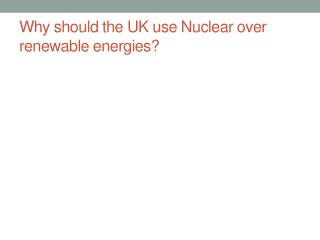 Why should the UK use Nuclear over  renewable energies?