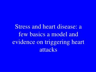 Stress and heart disease: a few basics a model and evidence on triggering heart attacks