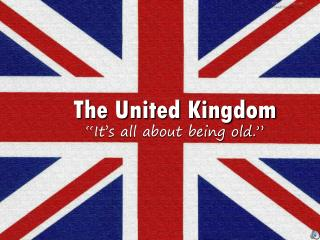 "The United Kingdom ""It's all about being old."""