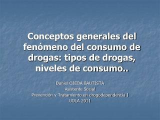 Conceptos generales del  fenómeno del consumo de drogas: tipos de drogas, niveles de consumo..