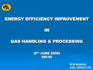 ENERGY EFFICIENCY IMPROVEMENT   IN    GAS HANDLING  PROCESSING   5th JUNE 2008 DELHI